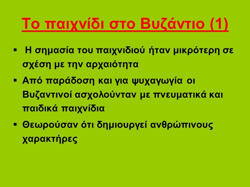 Το παιχνίδι στο Βυζάντιο (1)  Η σημασία του παιχνιδιού ήταν μικρότερη σε σχέση με την αρχαιότητα  Από παράδοση και για ψυχαγωγία οι Βυζαντινοί ασχολούνταν με πνευματικά και παιδικά παιχνίδια  Θεωρούσαν ότι δημιουργεί ανθρώπινους χαρακτήρες