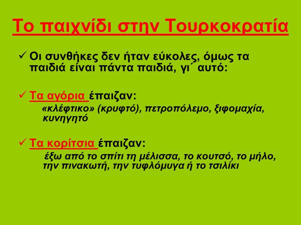 Το παιχνίδι στην Τουρκοκρατία Οι συνθήκες δεν ήταν εύκολες, όμως τα παιδιά είναι πάντα παιδιά, γι΄ αυτό: Τα αγόρια έπαιζαν: «κλέφτικο» (κρυφτό), πετροπόλεμο, ξιφομαχία, κυνηγητό Τα κορίτσια έπαιζαν: έξω από το σπίτι τη μέλισσα, το κουτσό, το μήλο, την πινακωτή, την τυφλόμυγα ή το τσιλίκι
