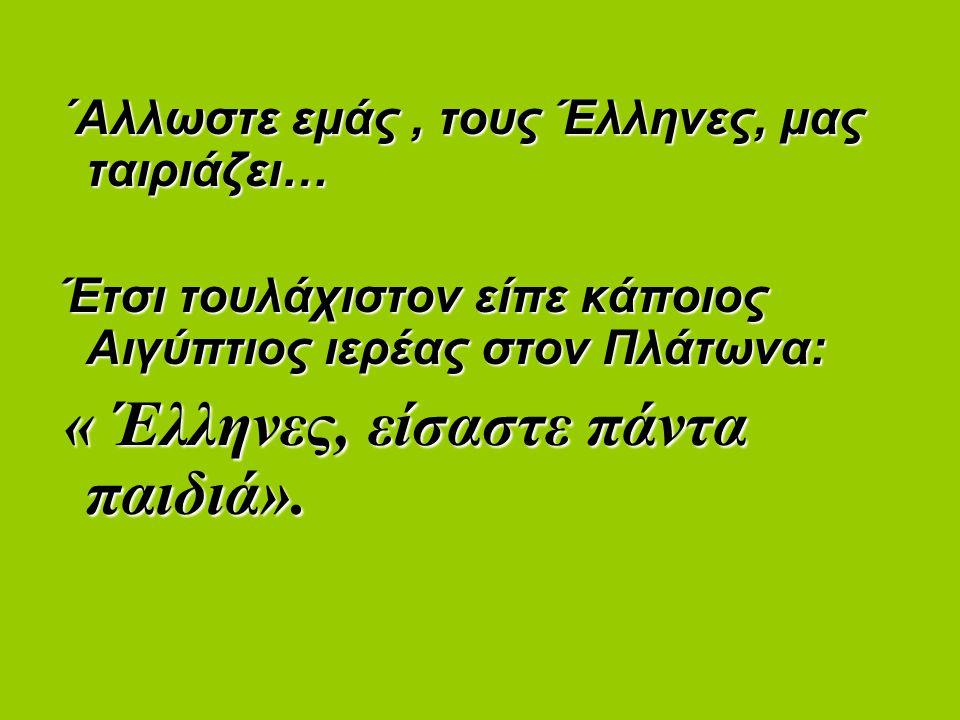 ΄Αλλωστε εμάς, τους Έλληνες, μας ταιριάζει… ΄Αλλωστε εμάς, τους Έλληνες, μας ταιριάζει… Έτσι τουλάχιστον είπε κάποιος Αιγύπτιος ιερέας στον Πλάτωνα: Έτσι τουλάχιστον είπε κάποιος Αιγύπτιος ιερέας στον Πλάτωνα: « Έλληνες, είσαστε πάντα παιδιά».