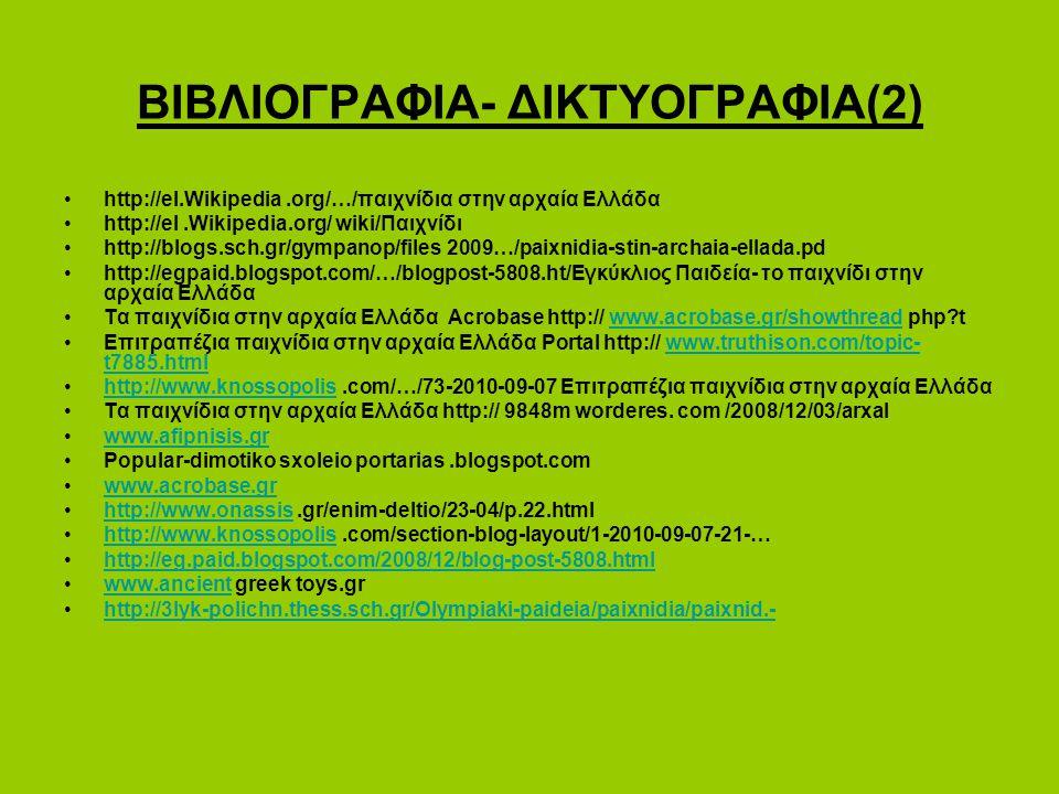 ΒΙΒΛΙΟΓΡΑΦΙΑ- ΔΙΚΤΥΟΓΡΑΦΙΑ(2) http://el.Wikipedia.org/…/παιχνίδια στην αρχαία Ελλάδα http://el.Wikipedia.org/ wiki/Παιχνίδι http://blogs.sch.gr/gympanop/files 2009…/paixnidia-stin-archaia-ellada.pd http://egpaid.blogspot.com/…/blogpost-5808.ht/Εγκύκλιος Παιδεία- το παιχνίδι στην αρχαία Ελλάδα Τα παιχνίδια στην αρχαία Ελλάδα Acrobase http:// www.acrobase.gr/showthread php?twww.acrobase.gr/showthread Επιτραπέζια παιχνίδια στην αρχαία Ελλάδα Portal http:// www.truthison.com/topic- t7885.htmlwww.truthison.com/topic- t7885.html http://www.knossopolis.com/…/73-2010-09-07 Eπιτραπέζια παιχνίδια στην αρχαία Ελλάδαhttp://www.knossopolis Τα παιχνίδια στην αρχαία Ελλάδα http:// 9848m worderes.