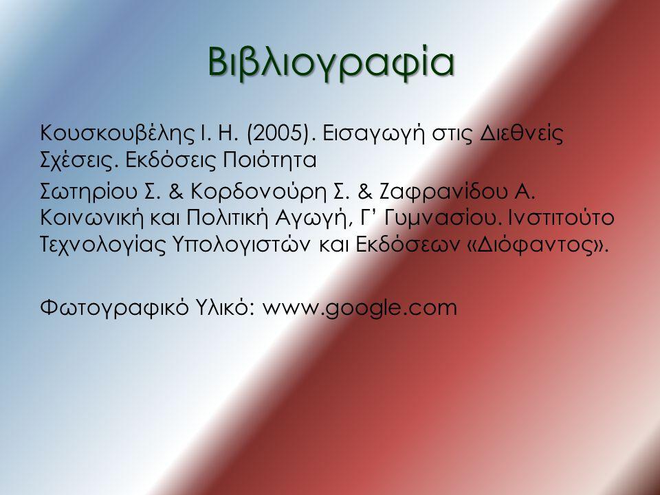 Βιβλιογραφία Κουσκουβέλης Ι. Η. (2005). Εισαγωγή στις Διεθνείς Σχέσεις. Εκδόσεις Ποιότητα Σωτηρίου Σ. & Κορδονούρη Σ. & Ζαφρανίδου Α. Κοινωνική και Πο