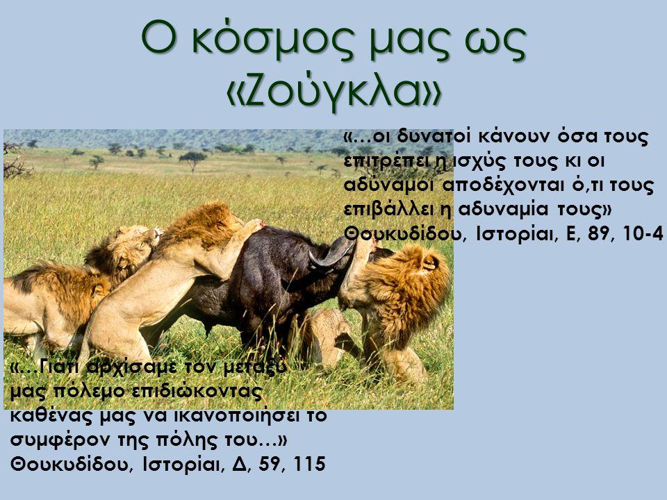 Ο κόσμος μας ως «Ζούγκλα» «…οι δυνατοί κάνουν όσα τους επιτρέπει η ισχύς τους κι οι αδύναμοι αποδέχονται ό,τι τους επιβάλλει η αδυναμία τους» Θουκυδίδου, Ιστορίαι, Ε, 89, 10-4 «…Γιατί αρχίσαμε τον μεταξύ μας πόλεμο επιδιώκοντας καθένας μας να ικανοποιήσει το συμφέρον της πόλης του…» Θουκυδίδου, Ιστορίαι, Δ, 59, 115