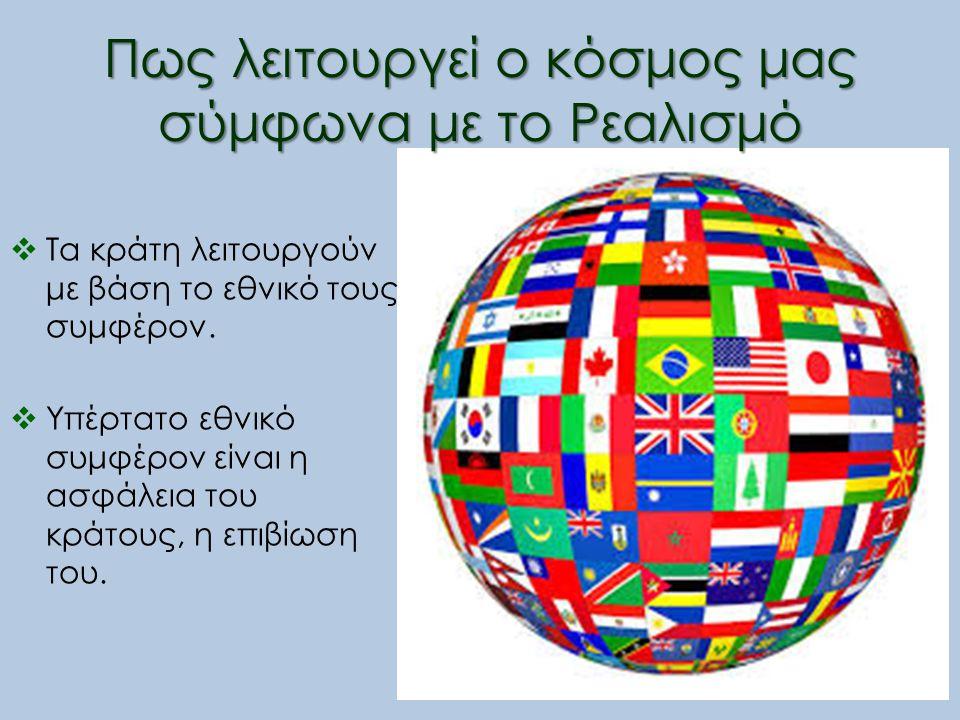 Πως λειτουργεί ο κόσμος μας σύμφωνα με το Ρεαλισμό  Τα κράτη λειτουργούν με βάση το εθνικό τους συμφέρον.  Υπέρτατο εθνικό συμφέρον είναι η ασφάλεια