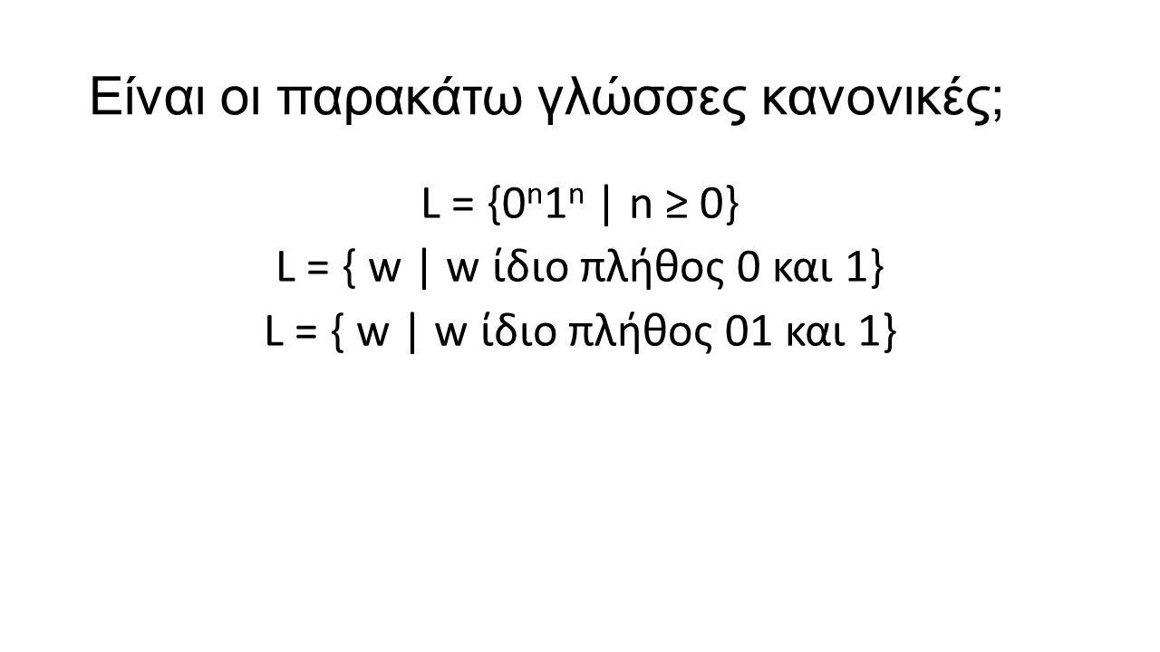 Είναι οι παρακάτω γλώσσες κανονικές; L = {0 n 1 n | n ≥ 0} L = { w | w ίδιο πλήθος 0 και 1} L = { w | w ίδιο πλήθος 01 και 1}