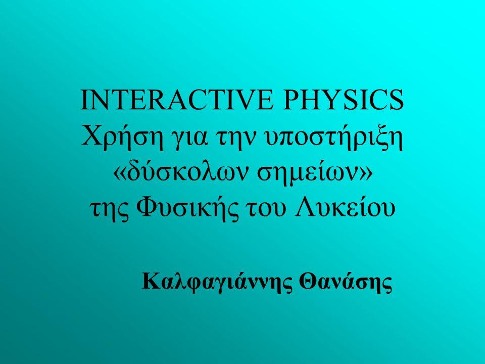 Καλφαγιάννης Θανάσης INTERACTIVE PHYSICS Χρήση για την υποστήριξη «δύσκολων σημείων» της Φυσικής του Λυκείου
