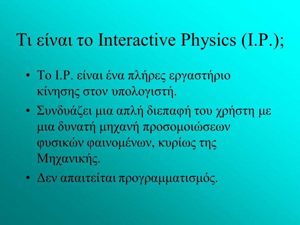 Τι είναι το Interactive Physics (I.P.); Το I.P. είναι ένα πλήρες εργαστήριο κίνησης στον υπολογιστή. Συνδυάζει μια απλή διεπαφή του χρήστη με μια δυνα