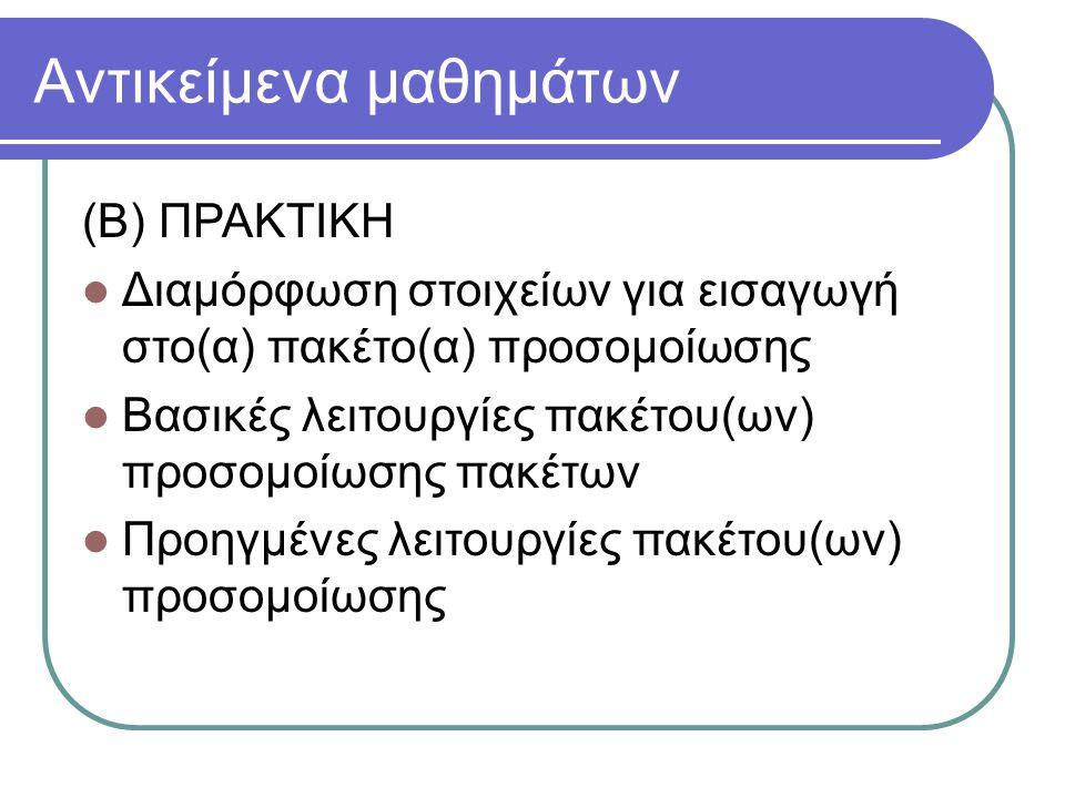 Αντικείμενα μαθημάτων (Β) ΠΡΑΚΤΙΚΗ Διαμόρφωση στοιχείων για εισαγωγή στο(α) πακέτο(α) προσομοίωσης Βασικές λειτουργίες πακέτου(ων) προσομοίωσης πακέτω