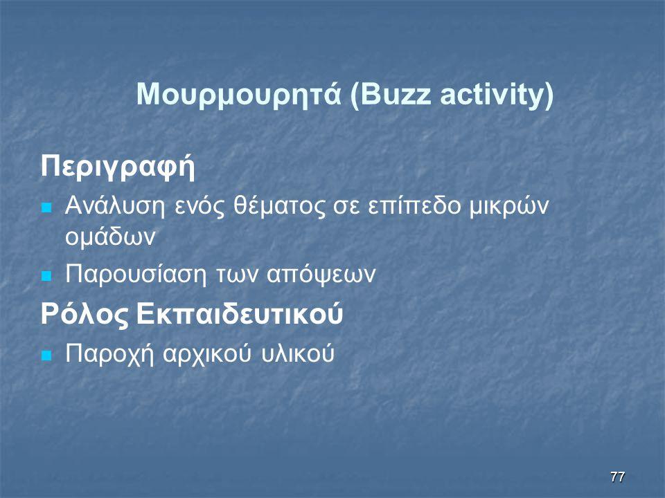 77 Μουρμουρητά (Buzz activity) Περιγραφή Ανάλυση ενός θέματος σε επίπεδο μικρών ομάδων Παρουσίαση των απόψεων Ρόλος Εκπαιδευτικού Παροχή αρχικού υλικού