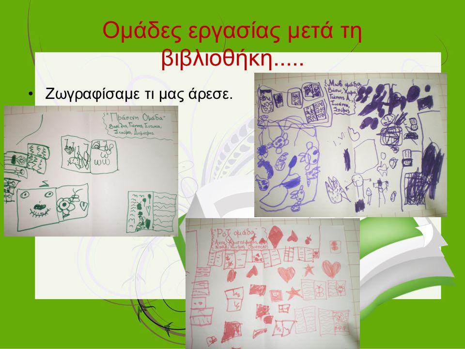 Ομάδες εργασίας μετά τη βιβλιοθήκη..... Ζωγραφίσαμε τι μας άρεσε.