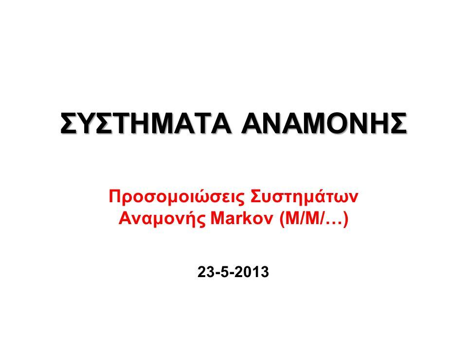 ΣΥΣΤΗΜΑΤΑ ΑΝΑΜΟΝΗΣ Προσομοιώσεις Συστημάτων Αναμονής Markov (M/M/…) 23-5-2013
