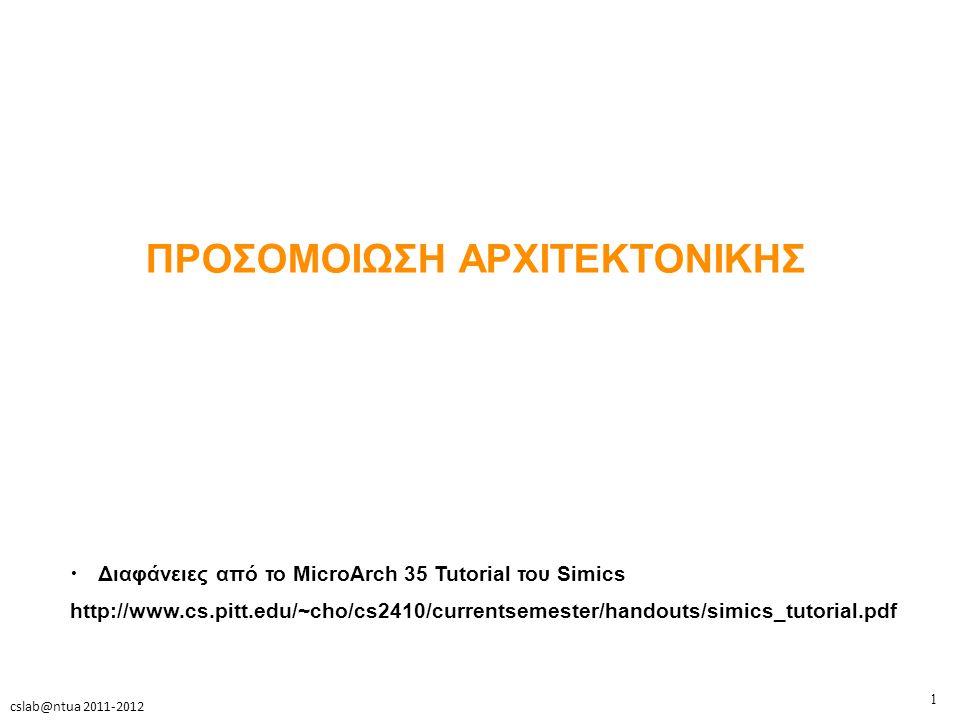 2 cslab@ntua 2011-2012 Εισαγωγή Θέματα Ενδιαφέροντος Αρχιτεκτονικής Υπολογιστών – Σχεδίαση επεξεργαστή » 1 thread → pipeline, branch prediction » n threads → SMT resource allocation, threads scheduling – Ετερογενείς αρχιτεκτονικές » Cell, Intel Sandy Bridge, AMD Fusion, Intel Stellarton (Atom E600C) – Ιεραρχία μνήμης » cache sharing, coherence protocols, NUMA – Παράλληλα συστήματα » Coherence, Δίκτυα διασύνδεσης » Compilers, automatic parallelization » Programming Models, synchronization costs, locks, computation and communication oveheads