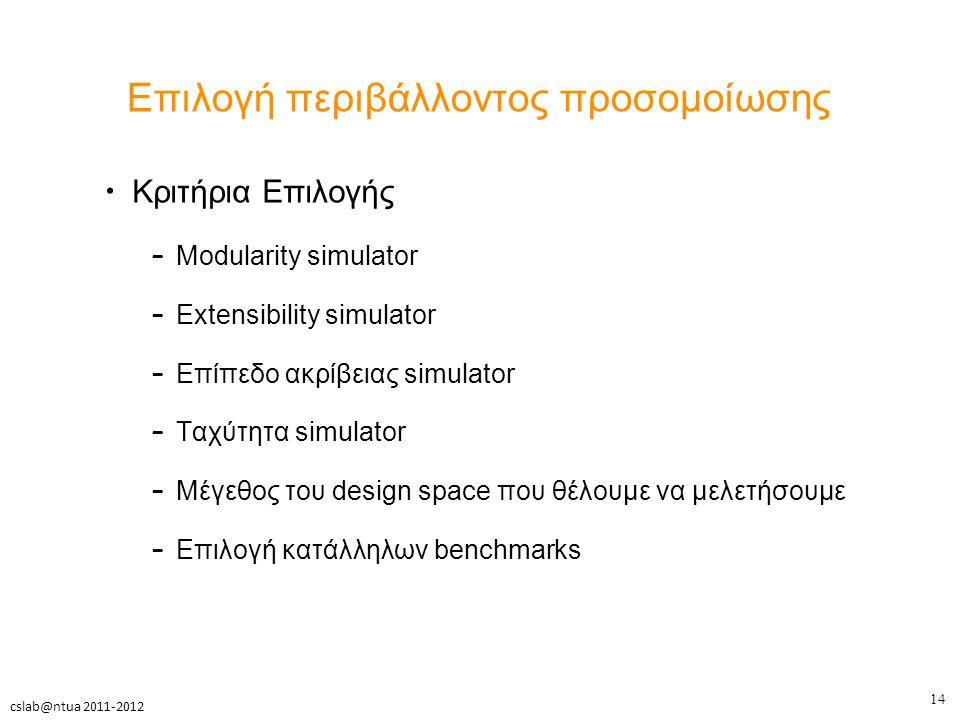 14 cslab@ntua 2011-2012 Επιλογή περιβάλλοντος προσομοίωσης Κριτήρια Επιλογής – Modularity simulator – Extensibility simulator – Επίπεδο ακρίβειας simulator – Ταχύτητα simulator – Μέγεθος του design space που θέλουμε να μελετήσουμε – Επιλογή κατάλληλων benchmarks