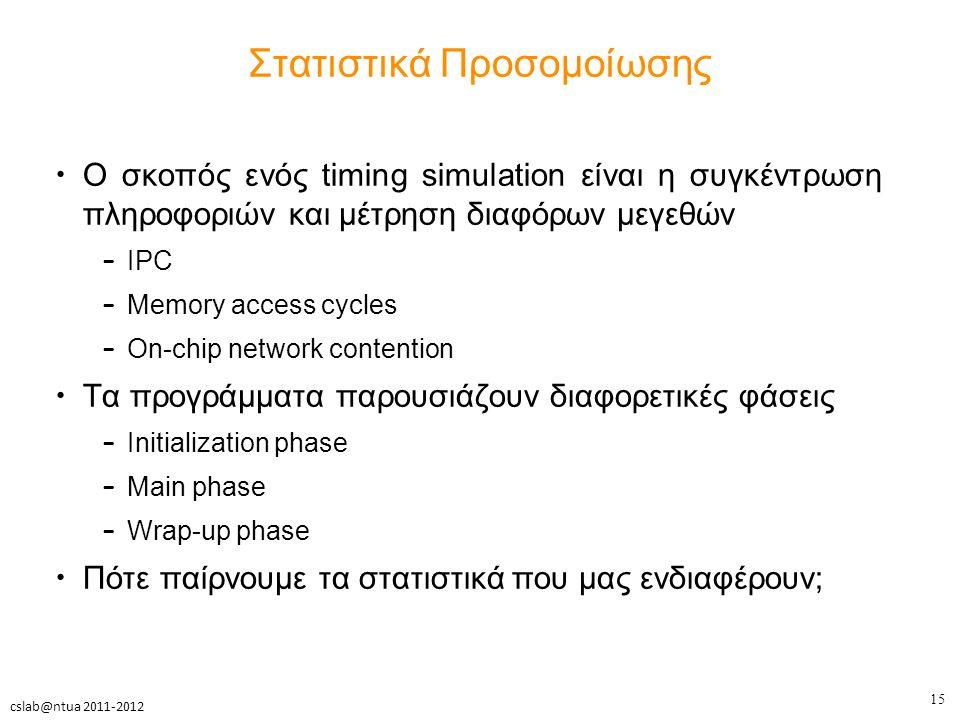 15 cslab@ntua 2011-2012 Στατιστικά Προσομοίωσης Ο σκοπός ενός timing simulation είναι η συγκέντρωση πληροφοριών και μέτρηση διαφόρων μεγεθών – IPC – Memory access cycles – On-chip network contention Τα προγράμματα παρουσιάζουν διαφορετικές φάσεις – Initialization phase – Main phase – Wrap-up phase Πότε παίρνουμε τα στατιστικά που μας ενδιαφέρουν;