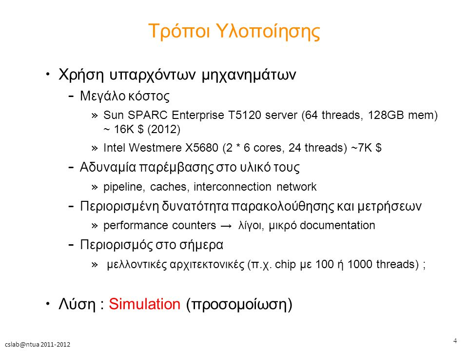 4 cslab@ntua 2011-2012 Τρόποι Υλοποίησης Χρήση υπαρχόντων μηχανημάτων – Μεγάλο κόστος » Sun SPARC Enterprise T5120 server (64 threads, 128GB mem) ~ 16K $ (2012) » Intel Westmere X5680 (2 * 6 cores, 24 threads) ~7K $ – Αδυναμία παρέμβασης στο υλικό τους » pipeline, caches, interconnection network – Περιορισμένη δυνατότητα παρακολούθησης και μετρήσεων » performance counters → λίγοι, μικρό documentation – Περιορισμός στο σήμερα » μελλοντικές αρχιτεκτονικές (π.χ.