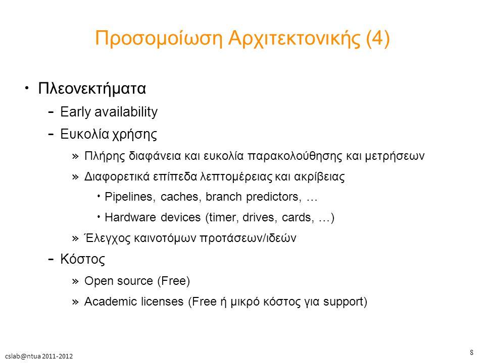 8 cslab@ntua 2011-2012 Προσομοίωση Αρχιτεκτονικής (4) Πλεονεκτήματα – Early availability – Ευκολία χρήσης » Πλήρης διαφάνεια και ευκολία παρακολούθησης και μετρήσεων » Διαφορετικά επίπεδα λεπτομέρειας και ακρίβειας Pipelines, caches, branch predictors, … Hardware devices (timer, drives, cards, …) » Έλεγχος καινοτόμων προτάσεων/ιδεών – Κόστος » Open source (Free) » Academic licenses (Free ή μικρό κόστος για support)