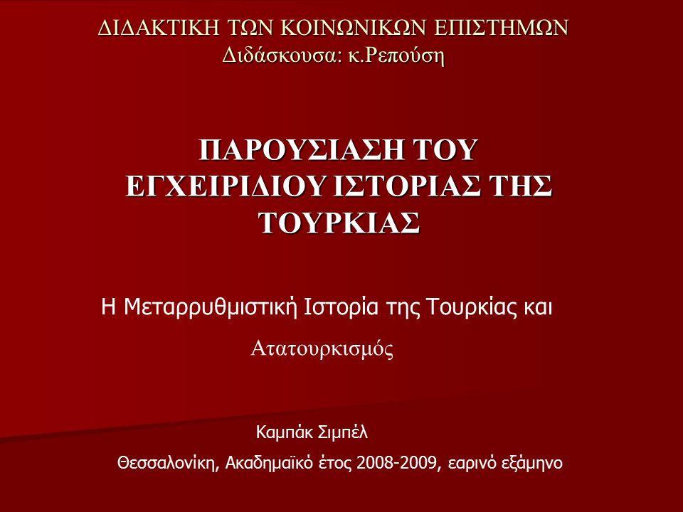 ΔΙΔΑΚΤΙΚΗ ΤΩΝ ΚΟΙΝΩΝΙΚΩΝ ΕΠΙΣΤΗΜΩΝ Διδάσκουσα: κ.Ρεπούση ΠΑΡΟΥΣΙΑΣΗ ΤΟΥ ΕΓΧΕΙΡΙΔΙΟΥ ΙΣΤΟΡΙΑΣ ΤΗΣ ΤΟΥΡΚΙΑΣ Η Μεταρρυθμιστική Ιστορία της Τουρκίας και Ατατουρκισμός Καμπάκ Σιμπέλ Θεσσαλονίκη, Ακαδημαϊκό έτος 2008-2009, εαρινό εξάμηνο
