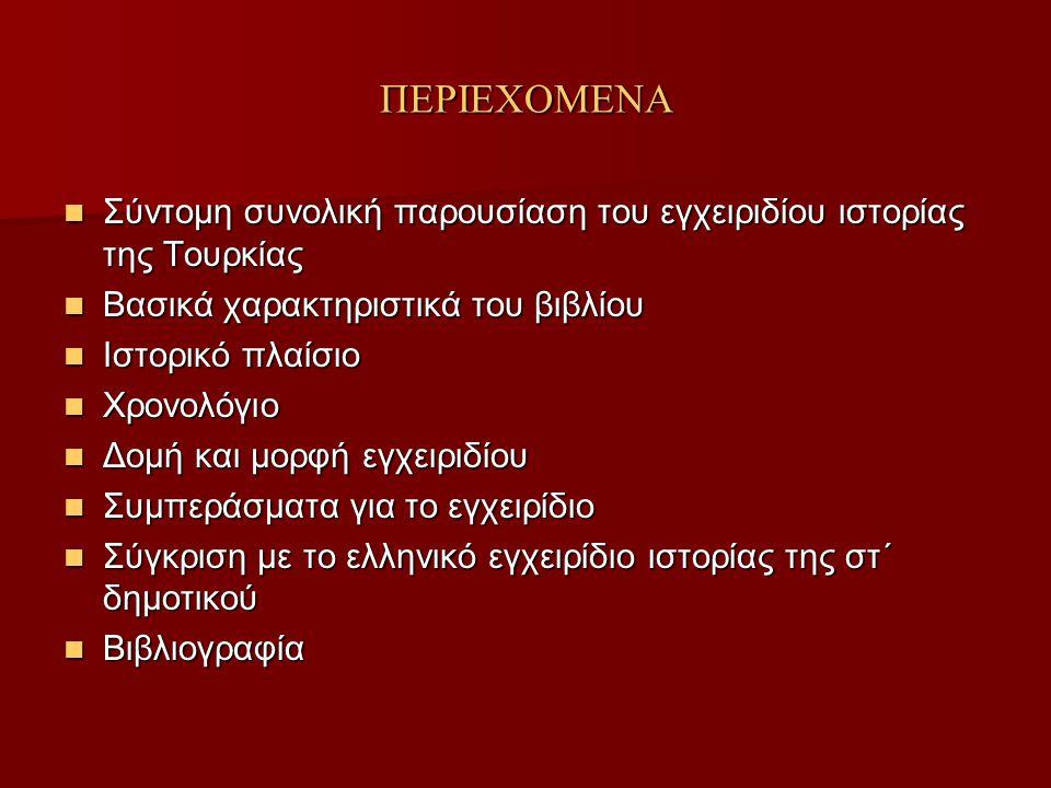 ΠΕΡΙΕΧΟΜΕΝΑ Σύντομη συνολική παρουσίαση του εγχειριδίου ιστορίας της Τουρκίας Σύντομη συνολική παρουσίαση του εγχειριδίου ιστορίας της Τουρκίας Βασικά χαρακτηριστικά του βιβλίου Βασικά χαρακτηριστικά του βιβλίου Ιστορικό πλαίσιο Ιστορικό πλαίσιο Χρονολόγιο Χρονολόγιο Δομή και μορφή εγχειριδίου Δομή και μορφή εγχειριδίου Συμπεράσματα για το εγχειρίδιο Συμπεράσματα για το εγχειρίδιο Σύγκριση με το ελληνικό εγχειρίδιο ιστορίας της στ΄ δημοτικού Σύγκριση με το ελληνικό εγχειρίδιο ιστορίας της στ΄ δημοτικού Βιβλιογραφία Βιβλιογραφία