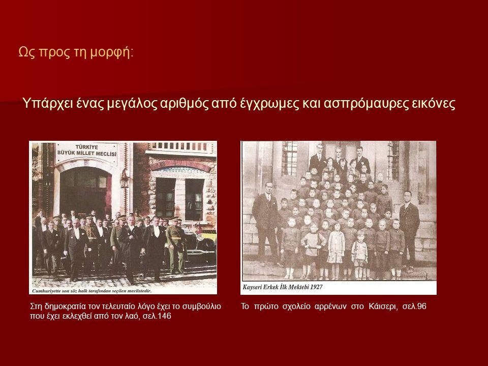 Ως προς τη μορφή: Υπάρχει ένας μεγάλος αριθμός από έγχρωμες και ασπρόμαυρες εικόνες Στη δημοκρατία τον τελευταίο λόγο έχει το συμβούλιο που έχει εκλεχθεί από τον λαό, σελ.146 Το πρώτο σχολείο αρρένων στο Κάισερι, σελ.96