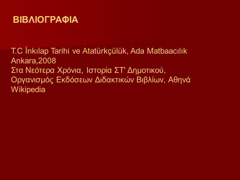 ΒΙΒΛΙΟΓΡΑΦΙΑ T.C İnkılap Tarihi ve Atatürkçülük, Ada Matbaacılık Ankara,2008 Στα Νεότερα Χρόνια, Ιστορία ΣΤ Δημοτικού, Οργανισμός Εκδόσεων Διδακτικών Βιβλίων, Αθηνά Wikipedia