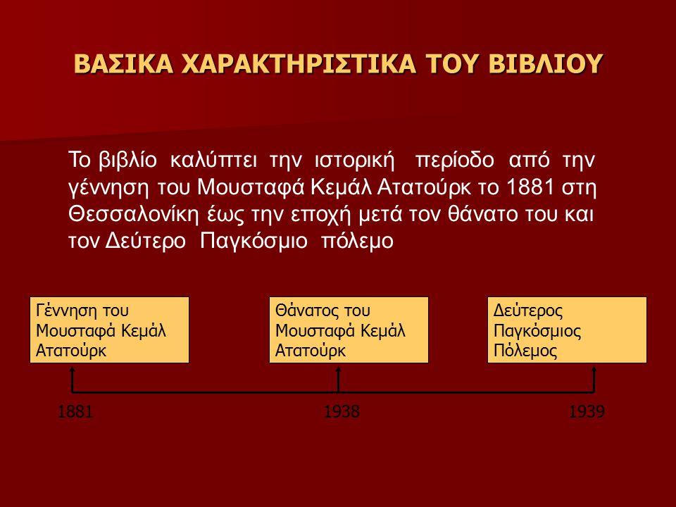 ΒΑΣΙΚΑ ΧΑΡΑΚΤΗΡΙΣΤΙΚΑ ΤΟΥ ΒΙΒΛΙΟΥ Το βιβλίο καλύπτει την ιστορική περίοδο από την γέννηση του Μουσταφά Κεμάλ Ατατούρκ το 1881 στη Θεσσαλονίκη έως την εποχή μετά τον θάνατο του και τον Δεύτερο Παγκόσμιο πόλεμο Γέννηση του Μουσταφά Κεμάλ Ατατούρκ Θάνατος του Μουσταφά Κεμάλ Ατατούρκ 18811938 Δεύτερος Παγκόσμιος Πόλεμος 1939