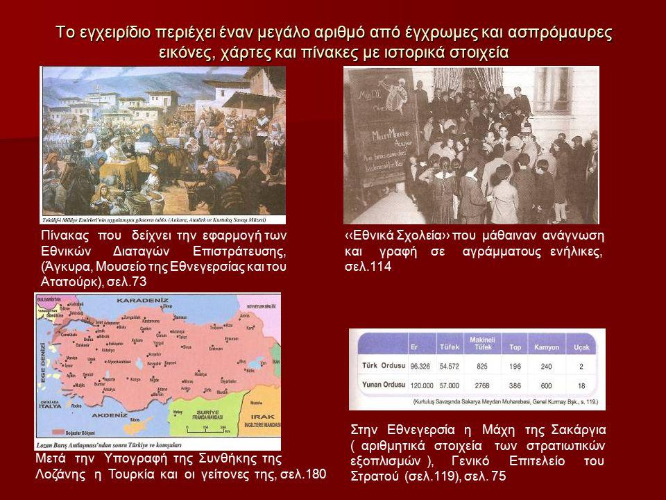 Το εγχειρίδιο περιέχει έναν μεγάλο αριθμό από έγχρωμες και ασπρόμαυρες εικόνες, χάρτες και πίνακες με ιστορικά στοιχεία Πίνακας που δείχνει την εφαρμογή των Εθνικών Διαταγών Επιστράτευσης, (Άγκυρα, Μουσείο της Εθνεγερσίας και του Ατατούρκ), σελ.73 ‹‹Εθνικά Σχολεία›› που μάθαιναν ανάγνωση και γραφή σε αγράμματους ενήλικες, σελ.114 Μετά την Υπογραφή της Συνθήκης της Λοζάνης η Τουρκία και οι γείτονες της, σελ.180 Στην Εθνεγερσία η Μάχη της Σακάργια ( αριθμητικά στοιχεία των στρατιωτικών εξοπλισμών ), Γενικό Επιτελείο του Στρατού (σελ.119), σελ.