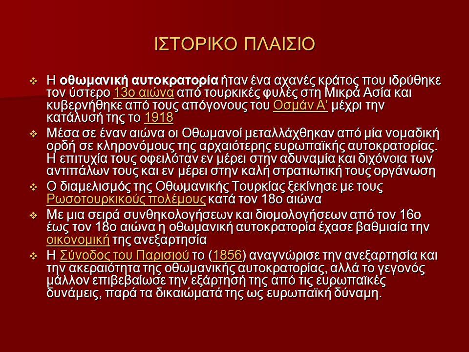 ΙΣΤΟΡΙΚΟ ΠΛΑΙΣΙΟ  Η οθωμανική αυτοκρατορία ήταν ένα αχανές κράτος που ιδρύθηκε τον ύστερο 13ο αιώνα από τουρκικές φυλές στη Μικρά Ασία και κυβερνήθηκε από τους απόγονους του Οσμάν Α μέχρι την κατάλυσή της το 1918 13ο αιώναΟσμάν Α 191813ο αιώναΟσμάν Α 1918  Μέσα σε έναν αιώνα οι Οθωμανοί μεταλλάχθηκαν από μία νομαδική ορδή σε κληρονόμους της αρχαιότερης ευρωπαϊκής αυτοκρατορίας.