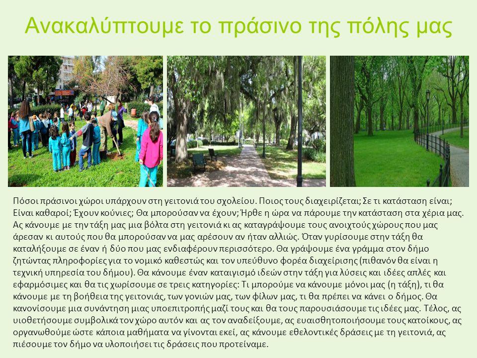 Ανακαλύπτουμε το πράσινο της πόλης μας Πόσοι πράσινοι χώροι υπάρχουν στη γειτονιά του σχολείου. Ποιος τους διαχειρίζεται; Σε τι κατάσταση είναι; Είναι