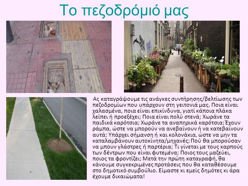 Το πεζοδρόμιό μας Ας καταγράψουμε τις ανάγκες συντήρησης/βελτίωσης των πεζοδρομίων που υπάρχουν στη γειτονιά μας. Ποια είναι χαλασμένα, ποια είναι επι