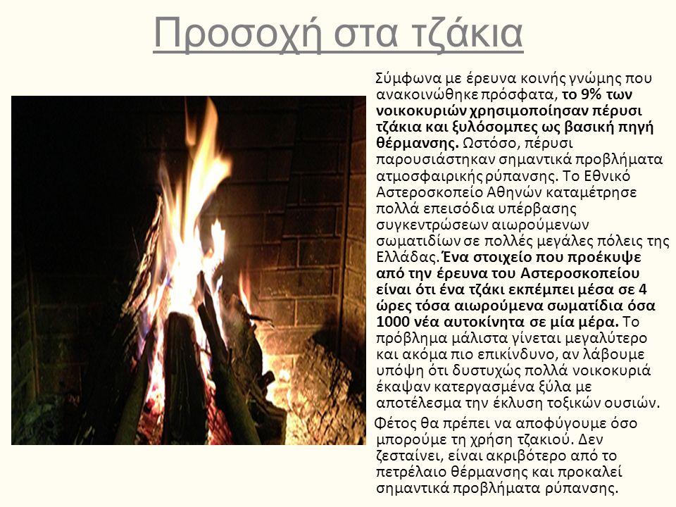 Προσοχή στα τζάκια Σύμφωνα με έρευνα κοινής γνώμης που ανακοινώθηκε πρόσφατα, το 9% των νοικοκυριών χρησιμοποίησαν πέρυσι τζάκια και ξυλόσομπες ως βασική πηγή θέρμανσης.