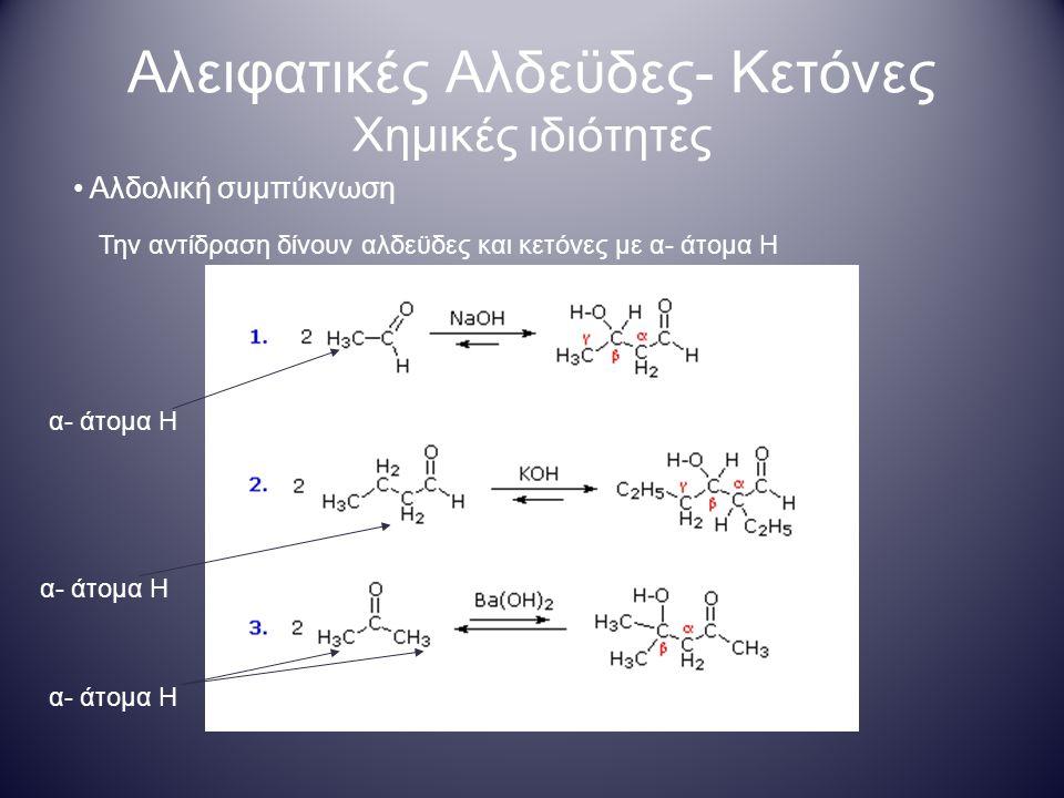 Αλειφατικές Αλδεϋδες- Κετόνες Χημικές ιδιότητες Αλδολική συμπύκνωση Την αντίδραση δίνουν αλδεϋδες και κετόνες με α- άτομα Η α- άτομα Η