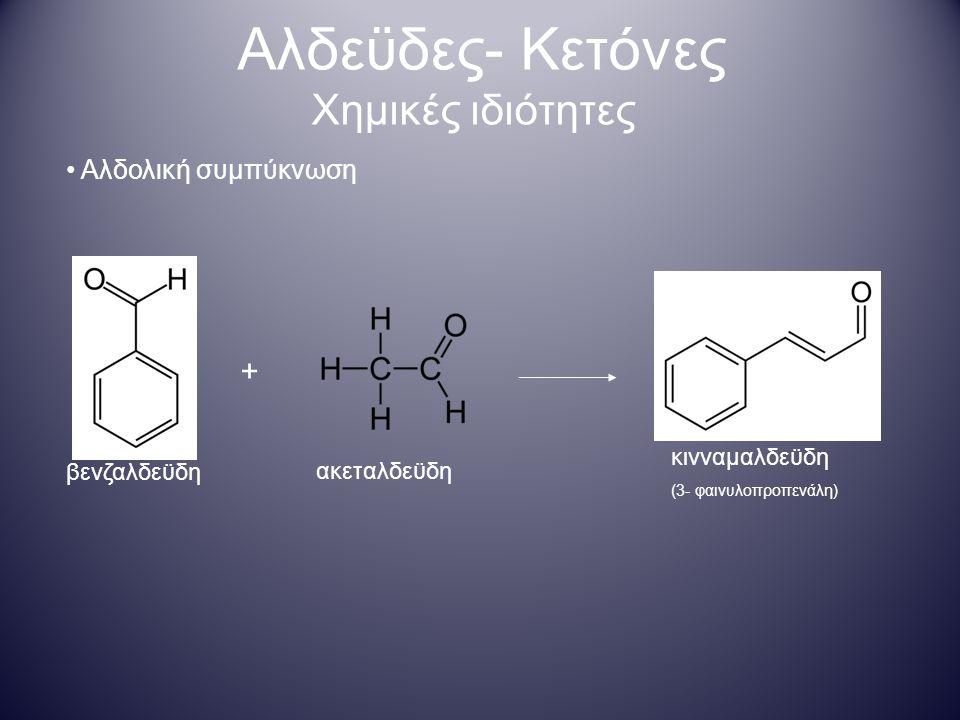 Αλδεϋδες- Κετόνες Χημικές ιδιότητες ακεταλδεϋδη βενζαλδεϋδη + κινναμαλδεϋδη (3- φαινυλοπροπενάλη) Αλδολική συμπύκνωση