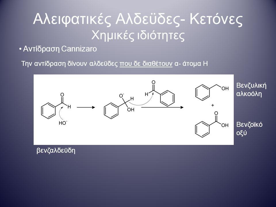 Αλειφατικές Αλδεϋδες- Κετόνες Χημικές ιδιότητες Αντίδραση Cannizaro Την αντίδραση δίνουν αλδεϋδες που δε διαθέτουν α- άτομα Η Βενζοϊκό οξύ βενζαλδεϋδη