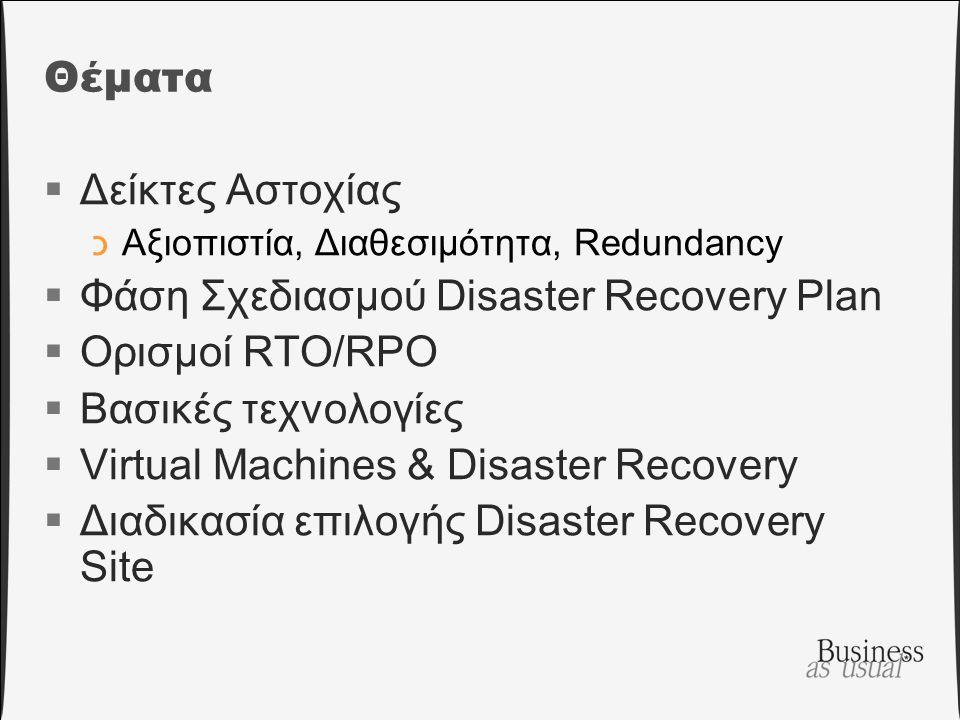 Θέματα  Δείκτες Αστοχίας כΑξιοπιστία, Διαθεσιμότητα, Redundancy  Φάση Σχεδιασμού Disaster Recovery Plan  Ορισμοί RTO/RPO  Βασικές τεχνολογίες  Virtual Machines & Disaster Recovery  Διαδικασία επιλογής Disaster Recovery Site