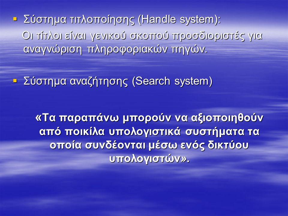  Σύστημα τιτλοποίησης (Handle system): Οι τίτλοι είναι γενικού σκοπού προσδιοριστές για αναγνώριση πληροφοριακών πηγών. Οι τίτλοι είναι γενικού σκοπο