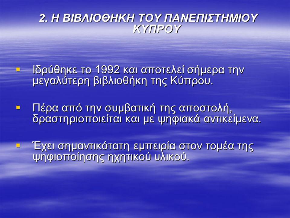 2. Η ΒΙΒΛΙΟΘΗΚΗ ΤΟΥ ΠΑΝΕΠΙΣΤΗΜΙΟΥ ΚΥΠΡΟΥ  Ιδρύθηκε το 1992 και αποτελεί σήμερα την μεγαλύτερη βιβλιοθήκη της Κύπρου.  Πέρα από την συμβατική της απο