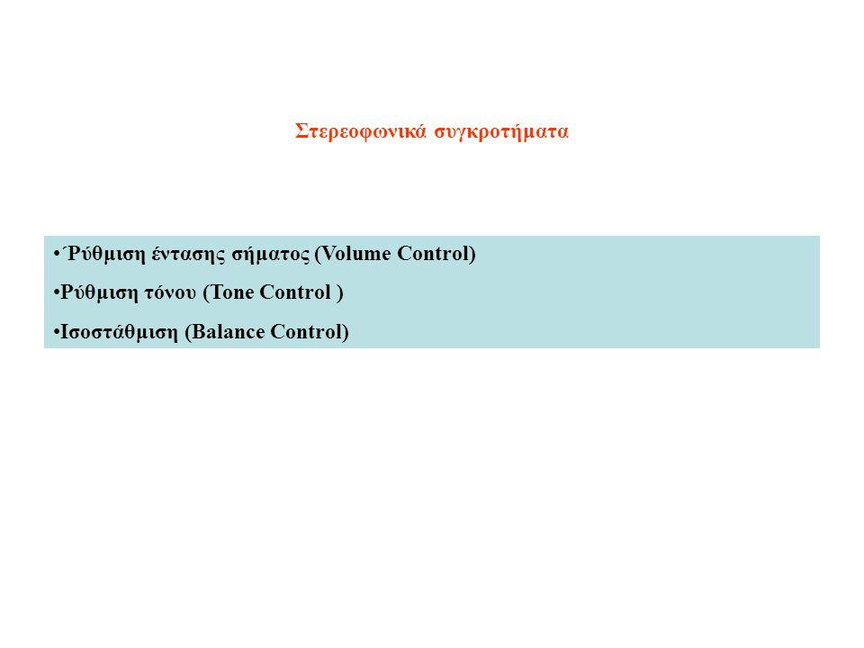 Στερεοφωνικά συγκροτήματα ΄Ρύθμιση έντασης σήματος (Volume Control) Ρύθμιση τόνου (Tone Control ) Ισοστάθμιση (Balance Control)
