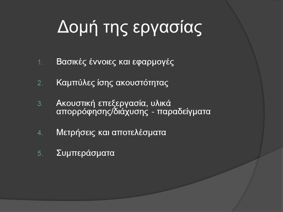 Δομή της εργασίας 1. Βασικές έννοιες και εφαρμογές 2. Καμπύλες ίσης ακουστότητας 3. Ακουστική επεξεργασία, υλικά απορρόφησης/διάχυσης - παραδείγματα 4