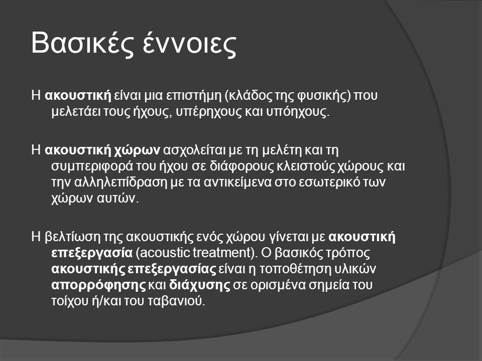 Βασικές έννοιες Η ακουστική είναι μια επιστήμη (κλάδος της φυσικής) που μελετάει τους ήχους, υπέρηχους και υπόηχους. Η ακουστική χώρων ασχολείται με τ