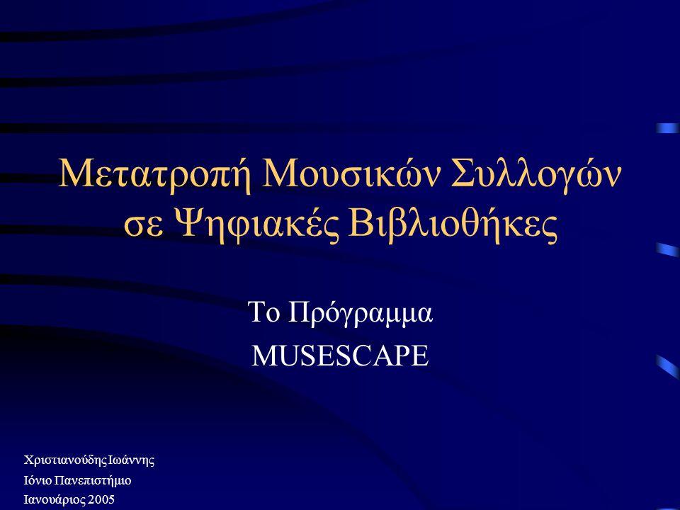 Μετατροπή Μουσικών Συλλογών σε Ψηφιακές Βιβλιοθήκες Το Πρόγραμμα MUSESCAPE Ιόνιο Πανεπιστήμιο Ιανουάριος 2005 Χριστιανούδης Ιωάννης