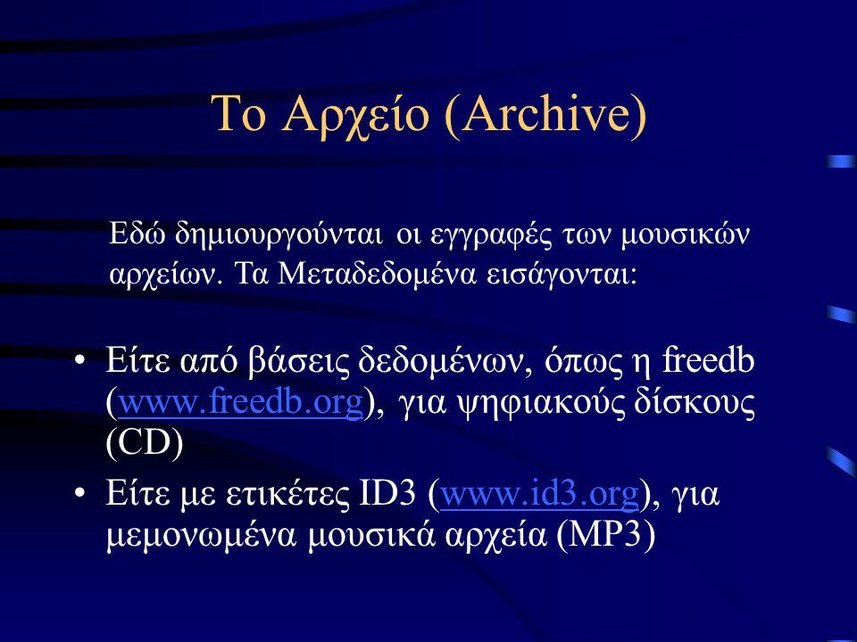 Το Αρχείο (Archive) Είτε από βάσεις δεδομένων, όπως η freedb (www.freedb.org), για ψηφιακούς δίσκους (CD)www.freedb.org Είτε με ετικέτες ID3 (www.id3.org), για μεμονωμένα μουσικά αρχεία (MP3)www.id3.org Εδώ δημιουργούνται οι εγγραφές των μουσικών αρχείων.