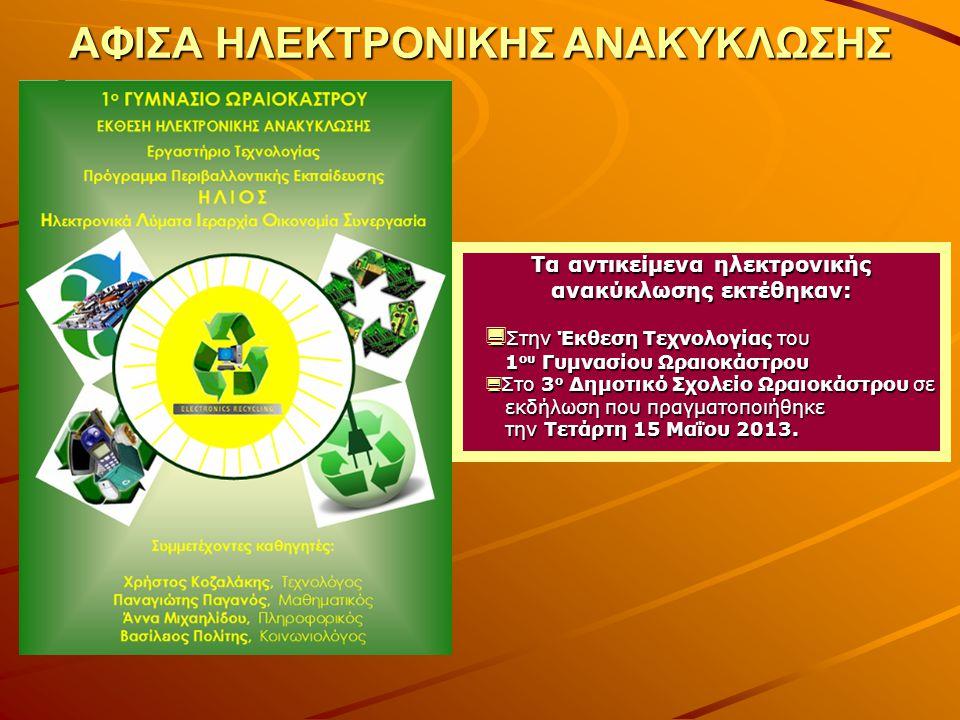 ΑΦΙΣΑ ΗΛΕΚΤΡΟΝΙΚΗΣ ΑΝΑΚΥΚΛΩΣΗΣ Τα αντικείμενα ηλεκτρονικής ανακύκλωσης εκτέθηκαν:  Στην Έκθεση Τεχνολογίας του 1 ου Γυμνασίου Ωραιοκάστρου  Στο 3 ο Δημοτικό Σχολείο Ωραιοκάστρου σε εκδήλωση που πραγματοποιήθηκε την Τετάρτη 15 Μαΐου 2013.