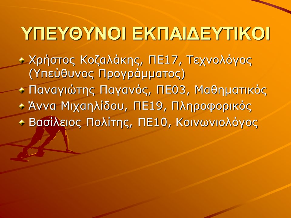 ΥΠΕΥΘΥΝΟΙ ΕΚΠΑΙΔΕΥΤΙΚΟΙ Χρήστος Κοζαλάκης, ΠΕ17, Τεχνολόγος (Υπεύθυνος Προγράμματος) Παναγιώτης Παγανός, ΠΕ03, Μαθηματικός Άννα Μιχαηλίδου, ΠΕ19, Πληροφορικός Βασίλειος Πολίτης, ΠΕ10, Κοινωνιολόγος