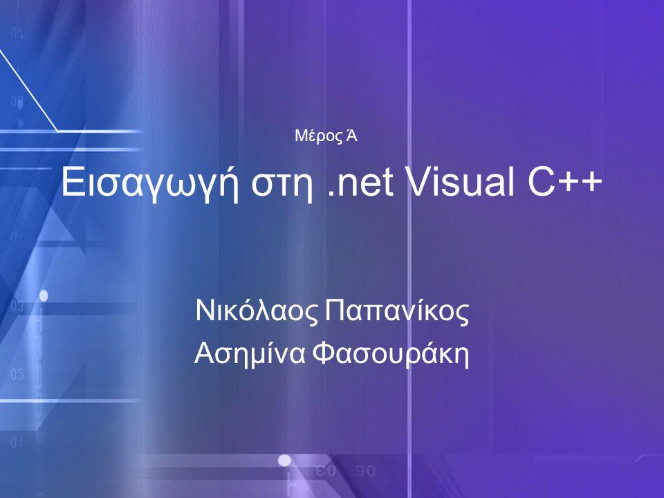 Εισαγωγή στη.net Visual C++ Νικόλαος Παπανίκος Ασημίνα Φασουράκη Μέρος Ά