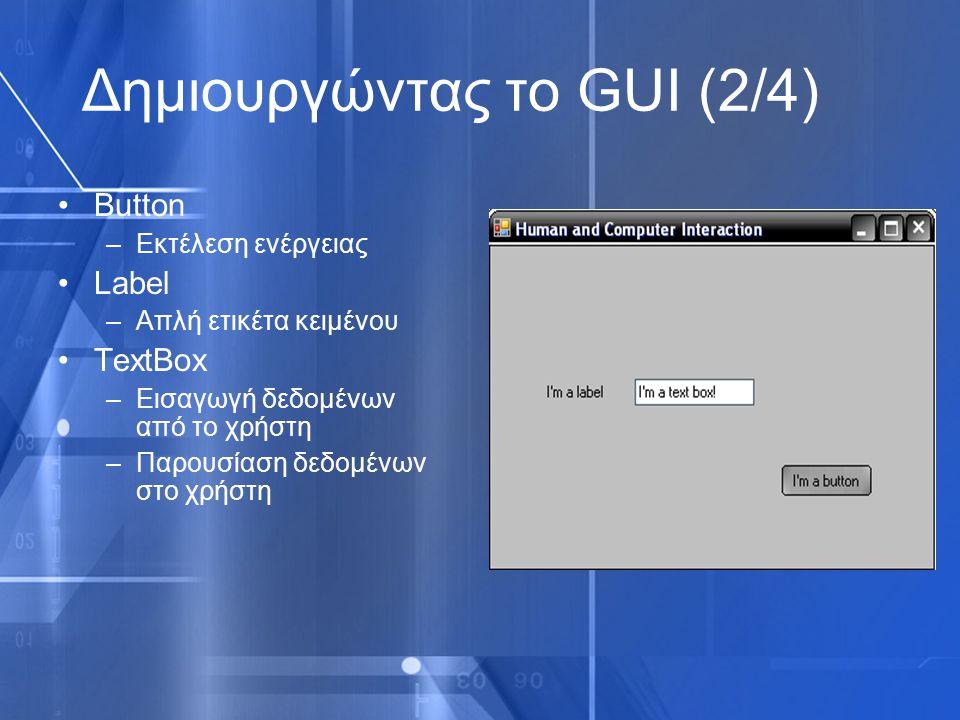 Δημιουργώντας το GUI (2/4) Button –Εκτέλεση ενέργειας Label –Απλή ετικέτα κειμένου TextBox –Εισαγωγή δεδομένων από το χρήστη –Παρουσίαση δεδομένων στο