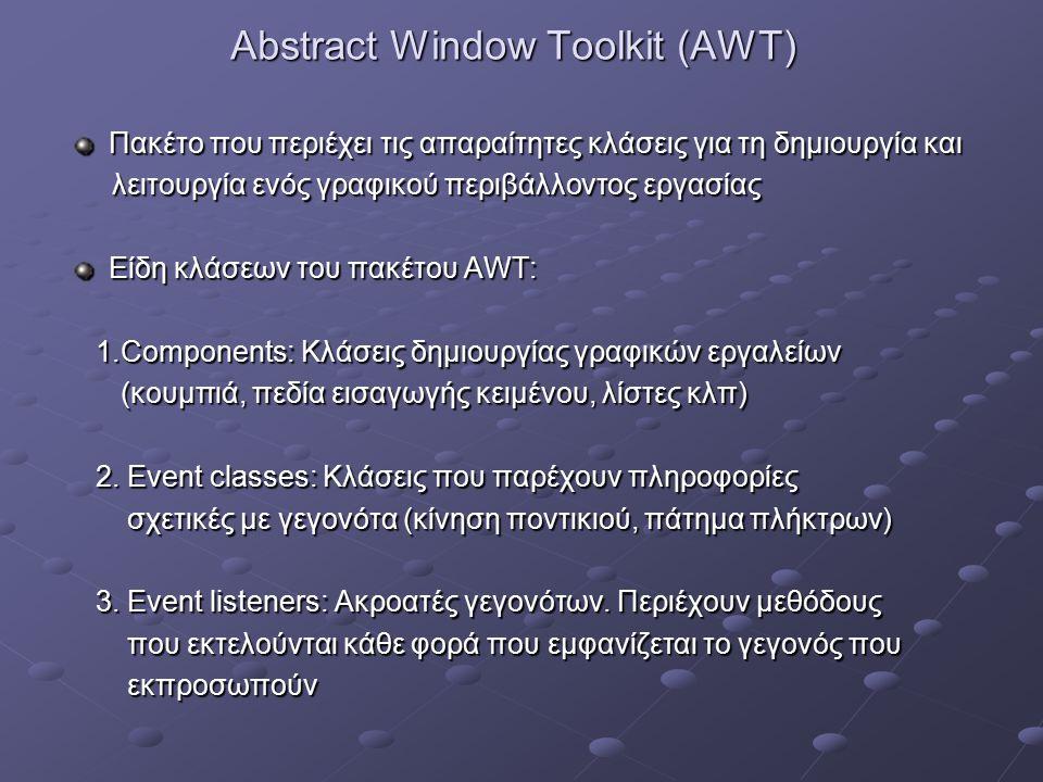 Abstract Window Toolkit (AWT) Πακέτο που περιέχει τις απαραίτητες κλάσεις για τη δημιουργία και Πακέτο που περιέχει τις απαραίτητες κλάσεις για τη δημιουργία και λειτουργία ενός γραφικού περιβάλλοντος εργασίας λειτουργία ενός γραφικού περιβάλλοντος εργασίας Είδη κλάσεων του πακέτου AWT: Είδη κλάσεων του πακέτου AWT: 1.Components: Κλάσεις δημιουργίας γραφικών εργαλείων 1.Components: Κλάσεις δημιουργίας γραφικών εργαλείων (κουμπιά, πεδία εισαγωγής κειμένου, λίστες κλπ) (κουμπιά, πεδία εισαγωγής κειμένου, λίστες κλπ) 2.