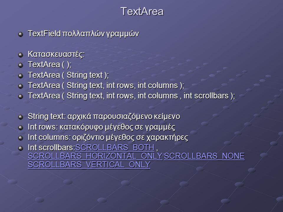 TextArea TextField πολλαπλών γραμμών Κατασκευαστές: TextArea ( ); TextArea ( String text ); TextArea ( String text, int rows, int columns ); TextArea ( String text, int rows, int columns, int scrollbars ); String text: αρχικά παρουσιαζόμενο κείμενο Int rows: κατακόρυφο μέγεθος σε γραμμές Int columns: οριζόντιο μέγεθος σε χαρακτήρες Int scrollbars:SCROLLBARS_BOTH, SCROLLBARS_HORIZONTAL_ONLY SCROLLBARS_NONE SCROLLBARS_VERTICAL_ONLY SCROLLBARS_BOTH SCROLLBARS_HORIZONTAL_ONLYSCROLLBARS_NONE SCROLLBARS_VERTICAL_ONLYSCROLLBARS_BOTH SCROLLBARS_HORIZONTAL_ONLYSCROLLBARS_NONE SCROLLBARS_VERTICAL_ONLY
