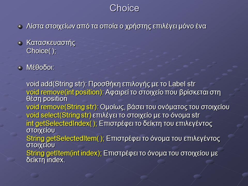Choice Λίστα στοιχείων από τα οποία ο χρήστης επιλέγει μόνο ένα Κατασκευαστής Choice( ); Μέθοδοι: void add(String str): Προσθήκη επιλογής με το Label str void remove(int position): Αφαιρεί το στοιχείο που βρίσκεται στη θέση position void remove(String str): Ομοίως, βάσει του ονόματος του στοιχείου void select(String str) επιλέγει το στοιχείο με το όνομα str int getSelectedIndex( ); Επιστρέφει το δείκτη του επιλεγέντος στοιχείου String getSelectedItem( ); Επιστρέφει το όνομα του επιλεγέντος στοιχείου String getItem(int index); Επιστρέφει το όνομα του στοιχείου με δείκτη index.