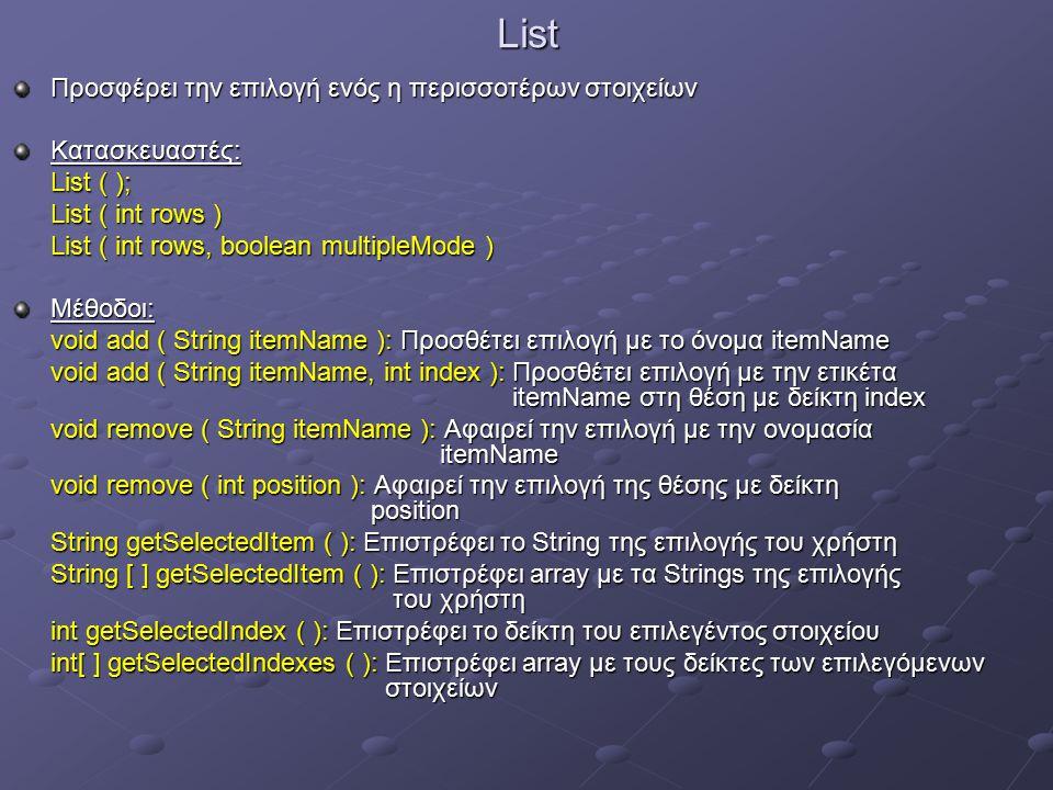 List Προσφέρει την επιλογή ενός η περισσοτέρων στοιχείων Κατασκευαστές: List ( ); List ( int rows ) List ( int rows, boolean multipleMode ) Μέθοδοι: void add ( String itemName ): Προσθέτει επιλογή με το όνομα itemName void add ( String itemName, int index ): Προσθέτει επιλογή με την ετικέτα itemName στη θέση με δείκτη index void remove ( String itemName ): Αφαιρεί την επιλογή με την ονομασία itemName void remove ( int position ): Αφαιρεί την επιλογή της θέσης με δείκτη position String getSelectedItem ( ): Επιστρέφει το String της επιλογής του χρήστη String [ ] getSelectedItem ( ): Επιστρέφει array με τα Strings της επιλογής του χρήστη int getSelectedIndex ( ): Επιστρέφει το δείκτη του επιλεγέντος στοιχείου int[ ] getSelectedIndexes ( ): Επιστρέφει array με τους δείκτες των επιλεγόμενων στοιχείων