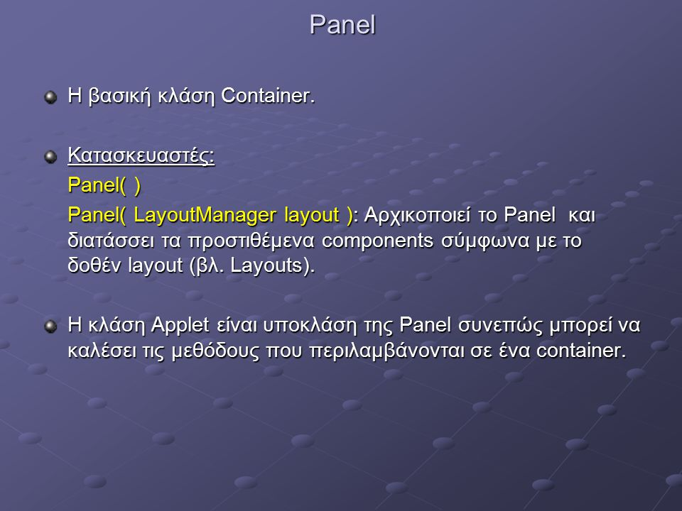 Panel Η βασική κλάση Container. Κατασκευαστές: Panel( ) Panel( LayoutManager layout ): Αρχικοποιεί το Panel και διατάσσει τα προστιθέμενα components σ