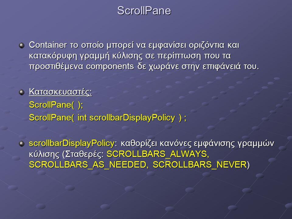 ScrollPane Container το οποίο μπορεί να εμφανίσει οριζόντια και κατακόρυφη γραμμή κύλισης σε περίπτωση που τα προστιθέμενα components δε χωράνε στην επιφάνειά του.